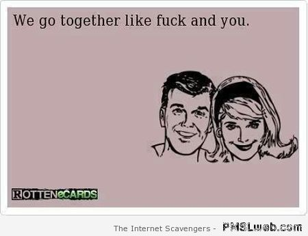 We go together like F*ck and you ecard at PMSLweb.com