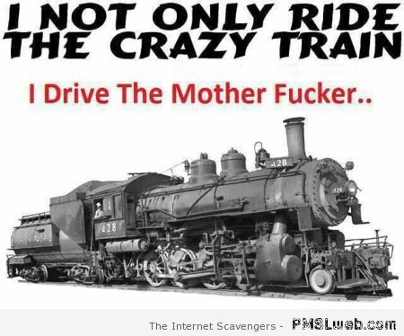 I not only ride the crazy train quote at PMSLweb.com