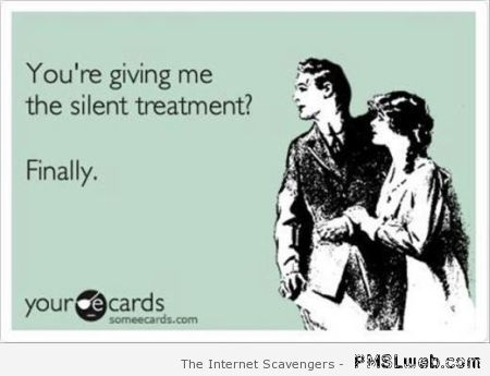 You're giving me the silent treatment ecard at PMSLweb.com