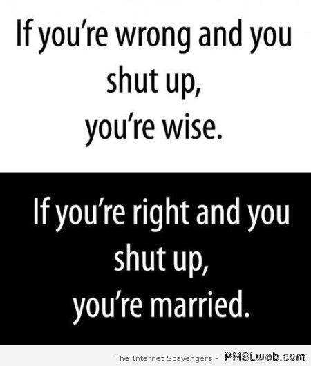 If you're right and you shut up you're married at PMSLweb.com