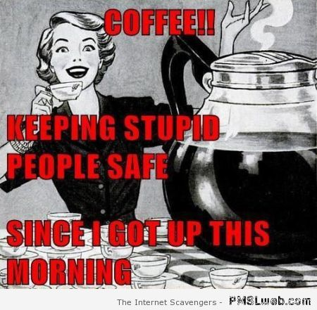 Coffee keeping stupid people safe at PMSLweb.com