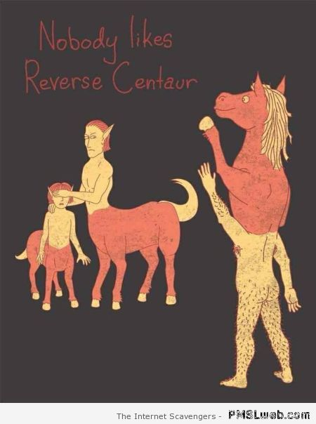Nobody likes reverse centaur – Funny Monday pictures at PMSLweb.com