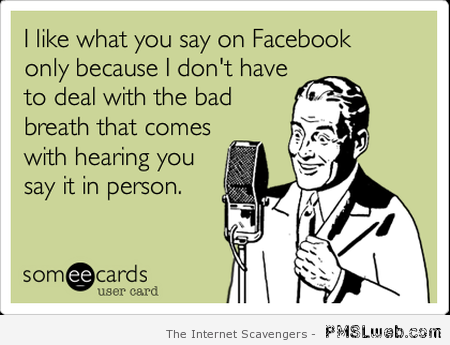I like what you say on Facebook ecard at PMSLweb.com