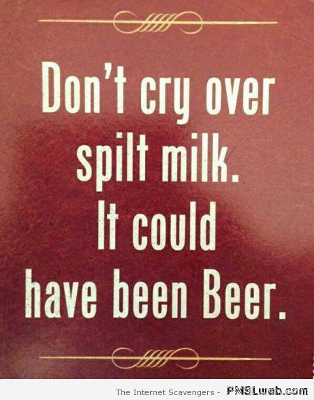 Don't cry over spilt milk funny quote at PMSLweb.com