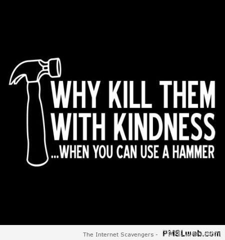 Why kill them with kindness at PMSLweb.com