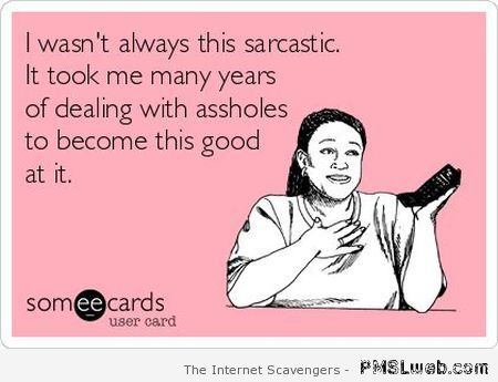 I wasn't always this sarcastic ecard at PMSLweb.com