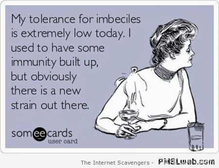 My tolerance for imbeciles ecard at PMSLweb.com