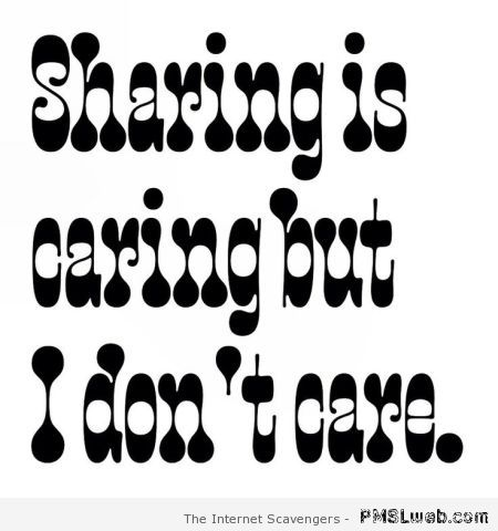 Sharing is caring but I don't care at PMSLweb.com