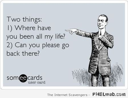 Where have you been all my life funny ecard at PMSLweb.com