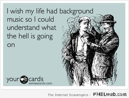 I wish my life had background music at PMSLweb.com
