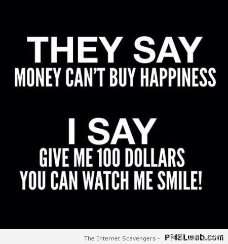 They say money can't buy happiness at PMSLweb.com