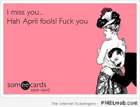 I miss you April fool's ecard at PMSLweb.com