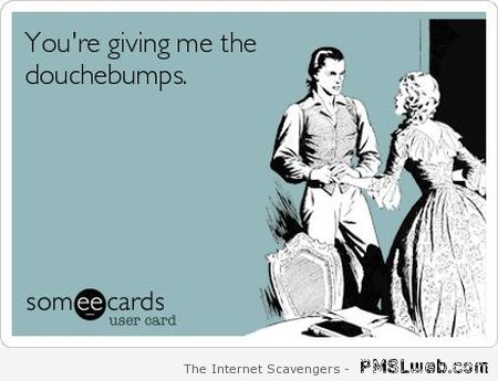 You're giving me douchebumps at PMSLweb.com