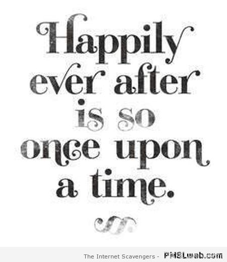Happily ever after is so once upon a time at PMSLweb.com