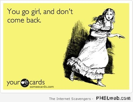 You go girl and don't come back ecard at PMSLweb.com
