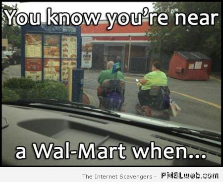 You know you're near a walmart when funny at PMSLweb.com