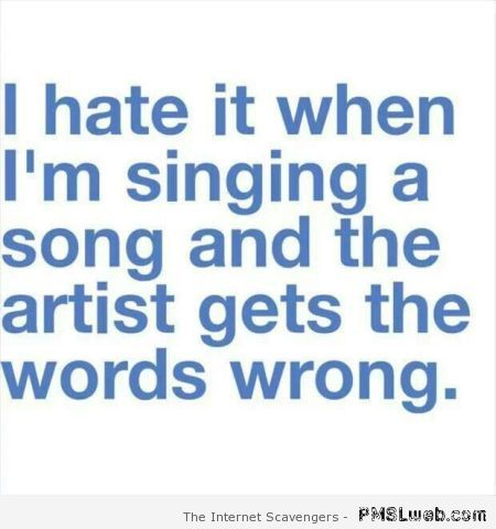 I hate it when I'm singing a song funny quote at PMSLweb.com