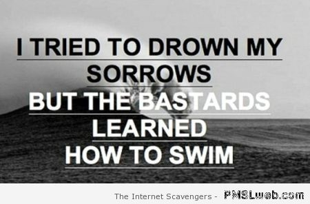 I tried to drown my sorrows quote at PMSLweb.com