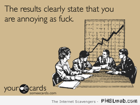 Results clearly state that you're as annoying as f*ck at PMSLweb.com