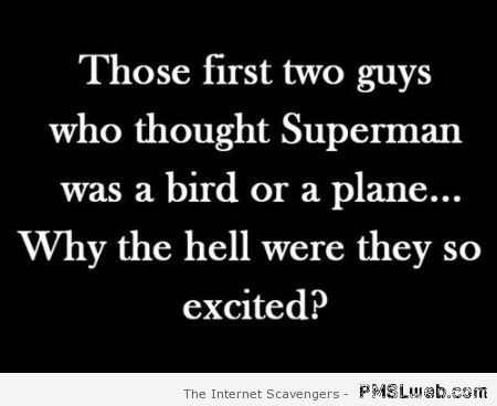 The first two guys who thought superman was a bird or a plane at PMSLweb.com
