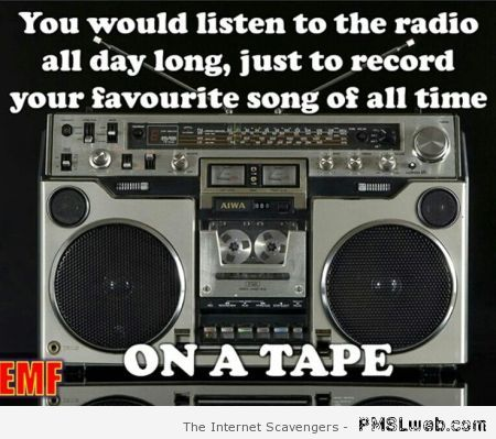 Listening to the radio all day long to tape a song at PMSLweb.com