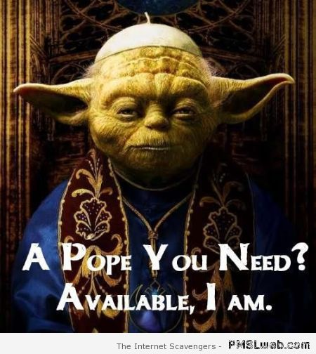 Yoda a pope you need at PMSLweb.com