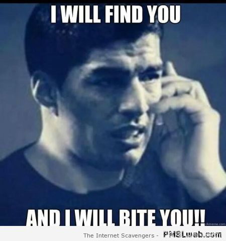 I will find you and bite you Suarez meme at PMSLweb.com