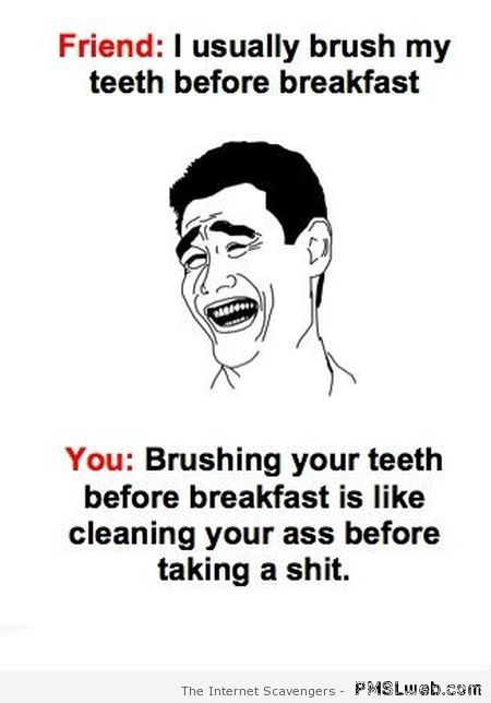Brushing your teeth before breakfast funny at PMSLweb.com