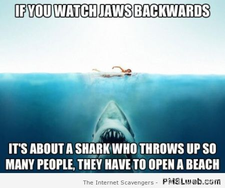 If you watch Jaws backwards at PMSLweb.com