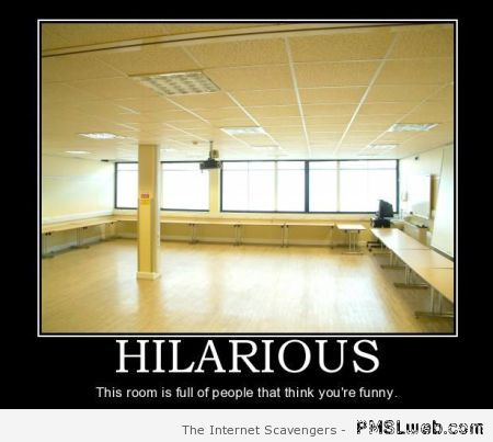 This room is full of people who think you're funny at PMSLweb.com