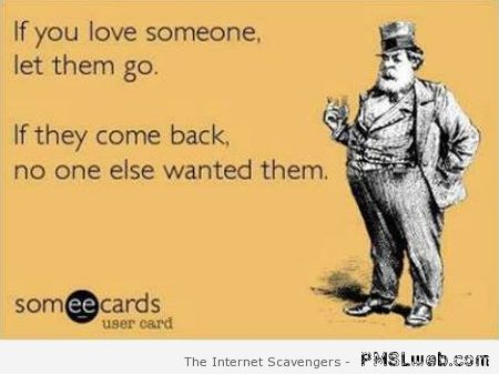 If you love someone let them go sarcasm – Humorous Monday at PMSLweb.com