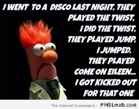 I went to the disco last night funny quote at PMSLweb.com