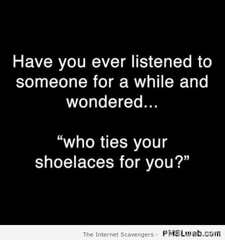 Who ties your shoelaces for you quote at PMSLweb.com