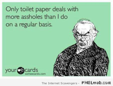 Only toilet paper deals with so many a**holes quote at PMSLweb.com
