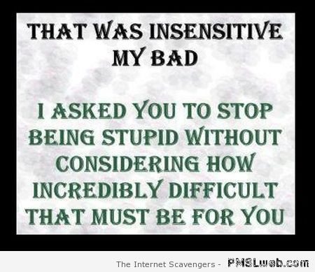 That was insensitive my bad funny quote at PMSLweb.com