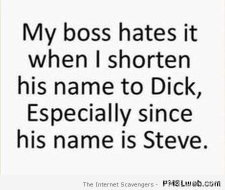 My boss hates it when I shorten his name to dick quote at PMSLweb.com