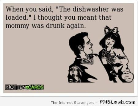 When you said the dishwasher was loaded ecard at PMSLweb.com