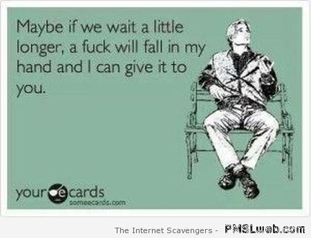 Maybe if we wait a little longer sarcastic ecard at PMSLweb.com