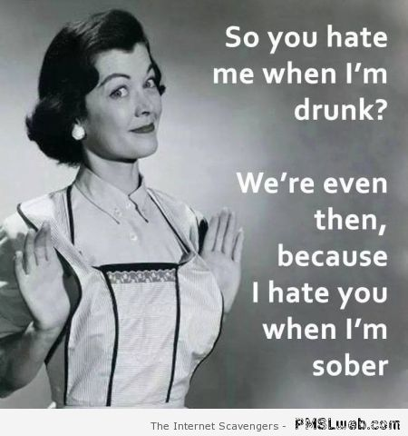 So you hate me when I'm drunk funny quote at PMSLweb.com