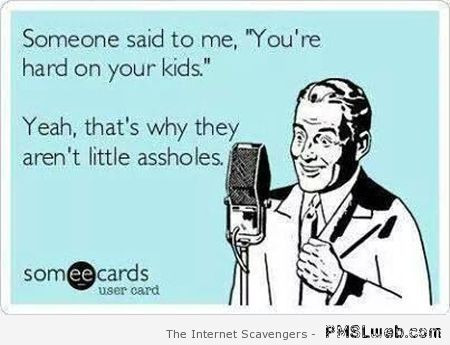 You're hard on your kids ecard at PMSLweb.com