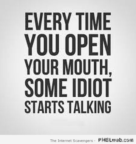 Every time you open your mouth funny quote at PMSLweb.com