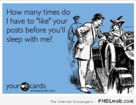 How many times do I have to like your posts ecard at PMSLweb.com
