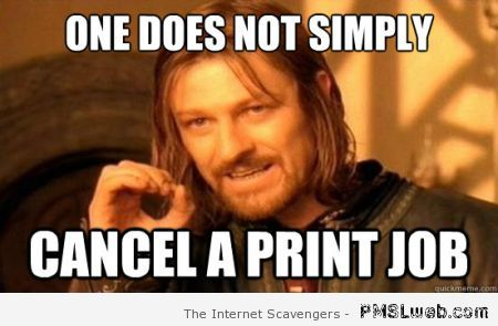 One does not simply cancel a print job meme at PMSLweb.com