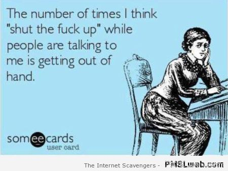 The number of times I think STFU ecard at PMSLweb.com