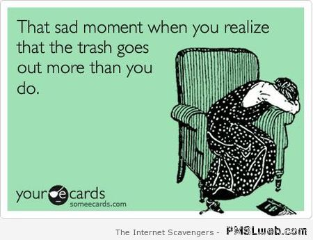 When the trash goes out more than you ecard at PMSLweb.com