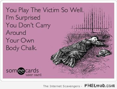 You play the victim so well at PMSLweb.com