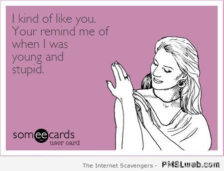 You remind me of when I was young and stupid ecard at PMSLweb.com