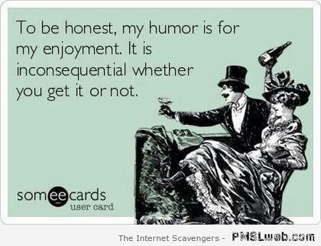 My humor is for my enjoyment ecard at PMSLweb.com