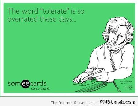 Tolerate is overrated – Sarcastic humor at PMSLweb.com