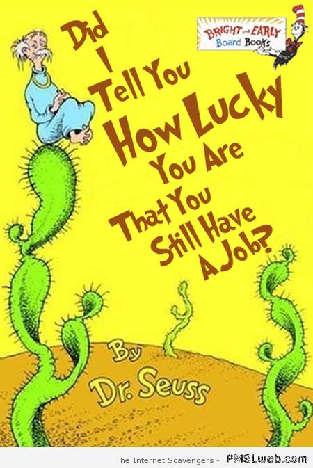 You still have a job Dr Seuss humor at PMSLweb.com